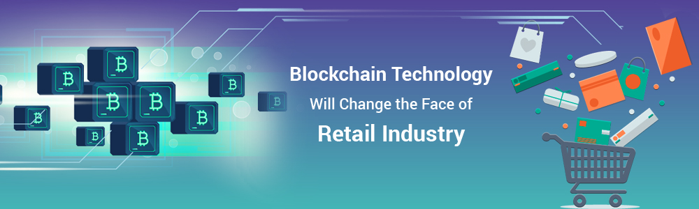 Blockchain Technology Will Change the Face of Retail Industry