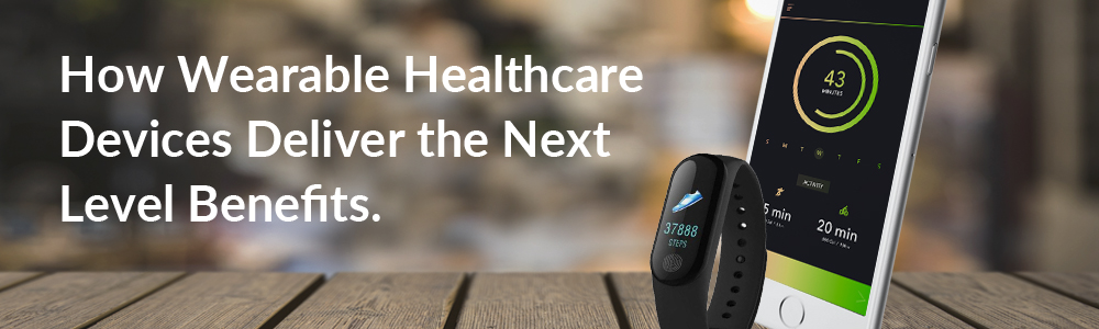 How Wearable Healthcare Devices Deliver the Next Level Benefits