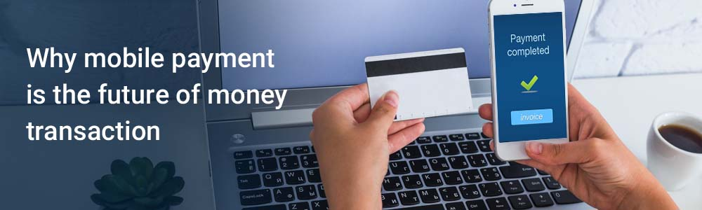 Why mobile payment is the future of money transaction
