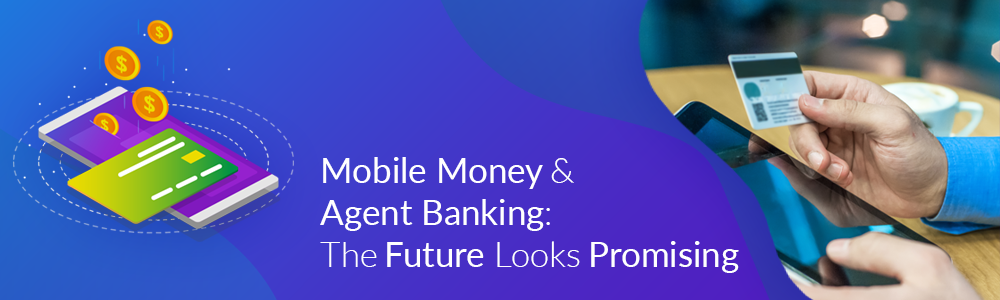 Mobile Money & Agent Banking The Future Looks Promising