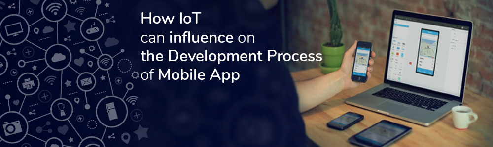 How IoT can influence on the Development Process of Mobile App